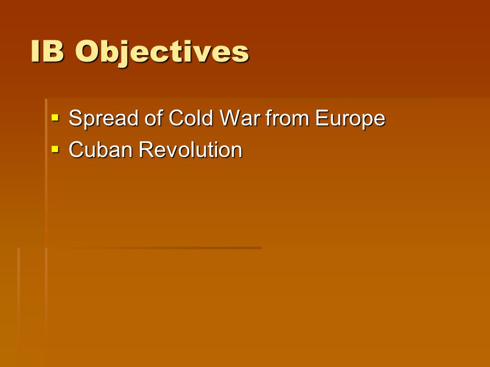 IB Objectives  Spread of Cold War from Europe  Cuban Revolution