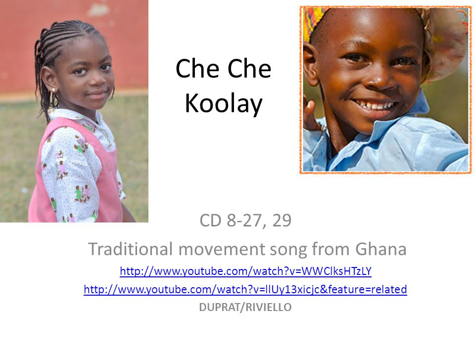 Che Che Koolay CD 8-27, 29 Traditional movement song from Ghana http://www.youtube.com/watch?v=WWClksHTzLY http://www.youtube.com/watch?v=llUy13xicjc&feature=related DUPRAT/RIVIELLO