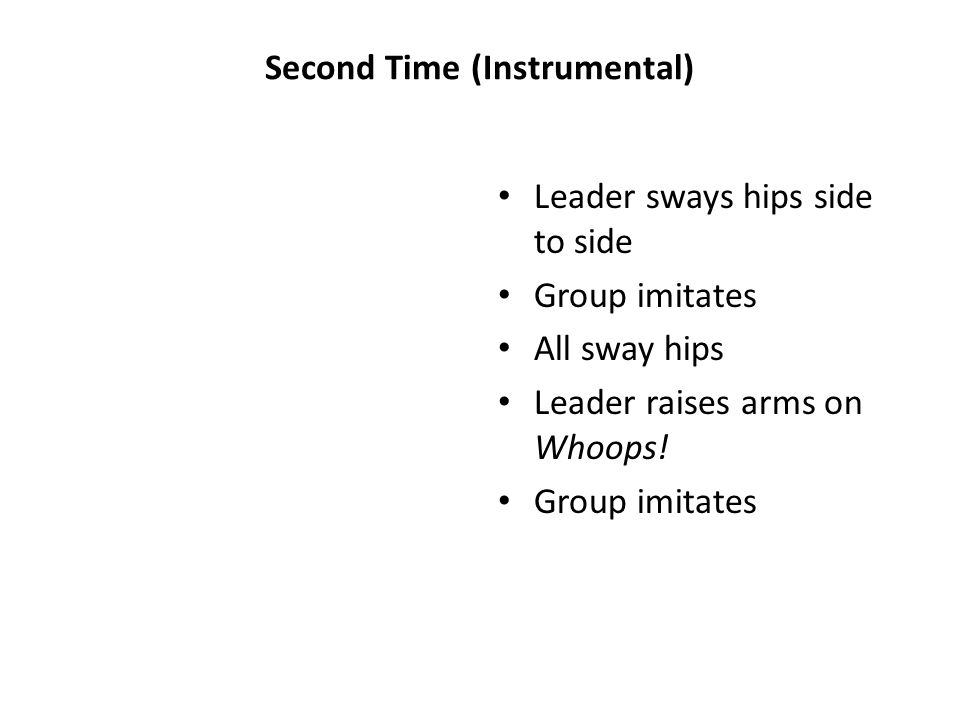 Second Time (Instrumental) Leader sways hips side to side Group imitates All sway hips Leader raises arms on Whoops.