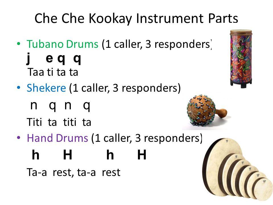 Che Che Kookay Instrument Parts Tubano Drums (1 caller, 3 responders) j e q q Taa ti ta ta Shekere (1 caller, 3 responders) n q n q Titi ta titi ta Hand Drums (1 caller, 3 responders) h H h H Ta-a rest, ta-a rest