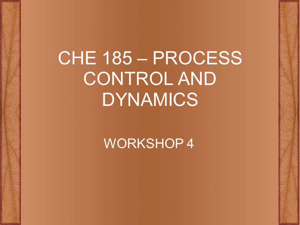 CHE 185 – PROCESS CONTROL AND DYNAMICS WORKSHOP 4