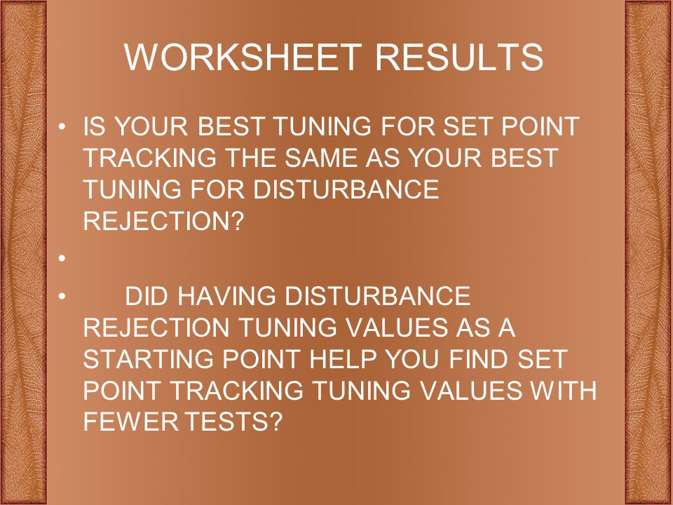 WORKSHEET RESULTS IS YOUR BEST TUNING FOR SET POINT TRACKING THE SAME AS YOUR BEST TUNING FOR DISTURBANCE REJECTION.