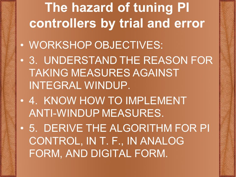 The hazard of tuning PI controllers by trial and error WORKSHOP OBJECTIVES: 3.UNDERSTAND THE REASON FOR TAKING MEASURES AGAINST INTEGRAL WINDUP.