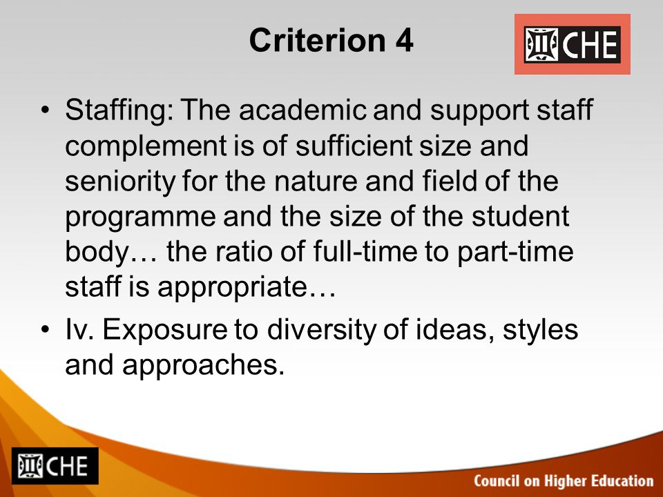 Criterion 4 Staffing: The academic and support staff complement is of sufficient size and seniority for the nature and field of the programme and the size of the student body… the ratio of full-time to part-time staff is appropriate… Iv.