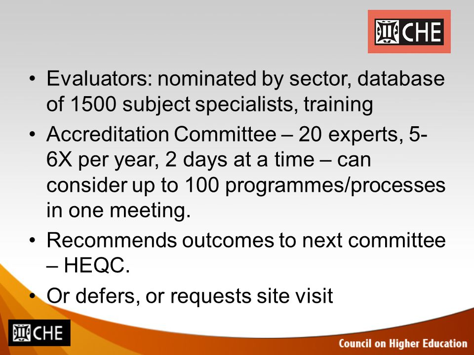 Evaluators: nominated by sector, database of 1500 subject specialists, training Accreditation Committee – 20 experts, 5- 6X per year, 2 days at a time – can consider up to 100 programmes/processes in one meeting.