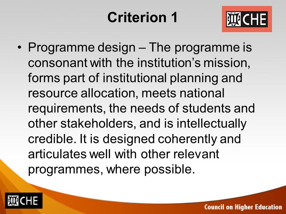 Criterion 1 Programme design – The programme is consonant with the institution's mission, forms part of institutional planning and resource allocation, meets national requirements, the needs of students and other stakeholders, and is intellectually credible.