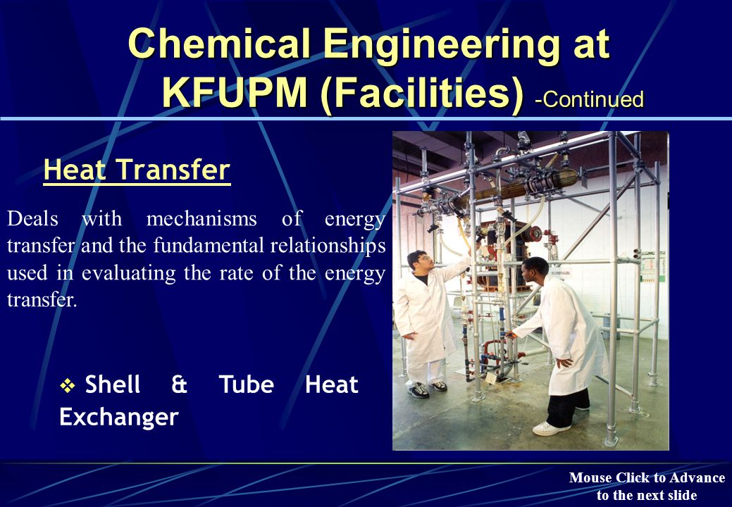 Chemical Engineering at KFUPM (Facilities) -Continued Dynamics & Process Control  Temperature, Level and Flow rate control Applying control strategies in operating modern processes safely and profitably, while satisfying plant quality standards Mouse Click to Advance to the next slide