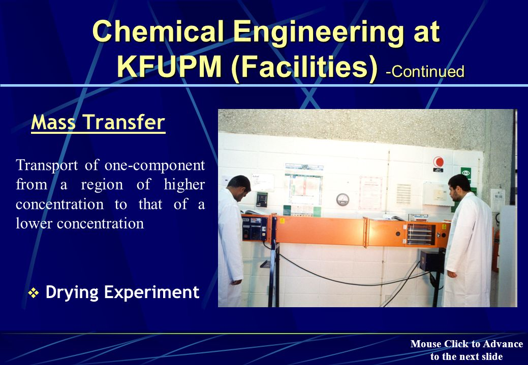 Chemical Engineering at KFUPM (Facilities) -Continued Fluid Mechanics  Fluidized Bed (to promote mixing) Involves the study of the motion of fluids and the forces that produce these motions.