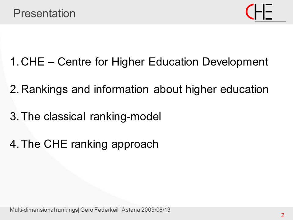 Multi-dimensional rankings| Gero Federkeil | Astana 2009/06/13 2 Presentation 1.CHE – Centre for Higher Education Development 2.Rankings and information about higher education 3.The classical ranking-model 4.The CHE ranking approach