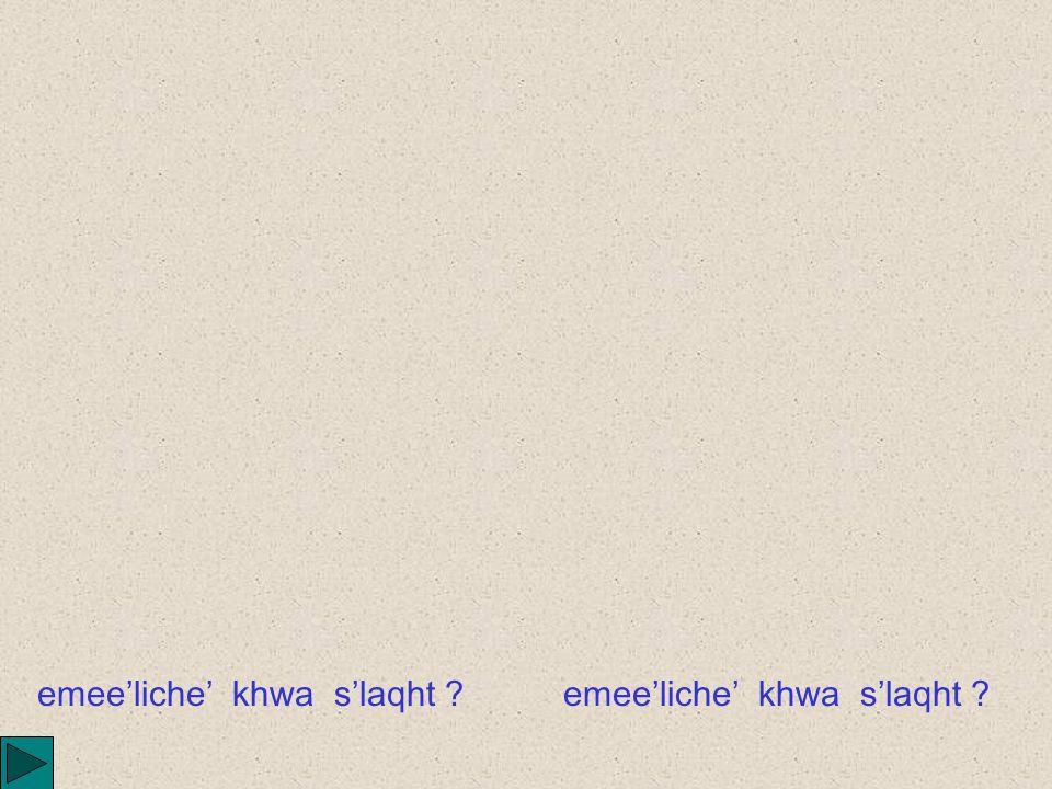 emee'liche' khwe sile' ?