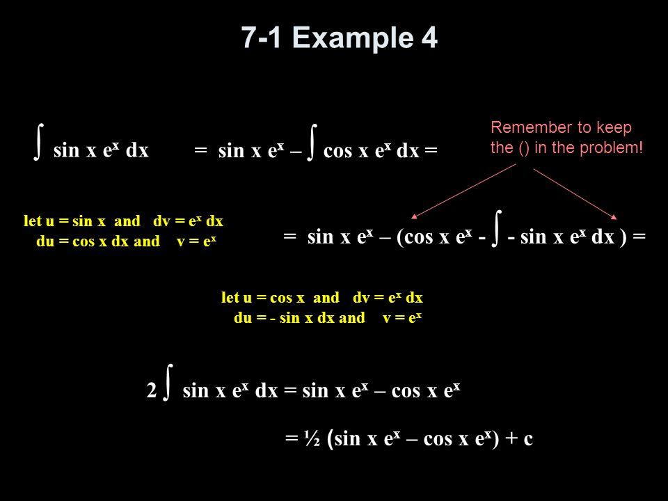 7-1 Example 4 ∫ sin x e x dx let u = sin x and dv = e x dx du = cos x dx and v = e x = sin x e x – ∫ cos x e x dx = let u = cos x and dv = e x dx du =