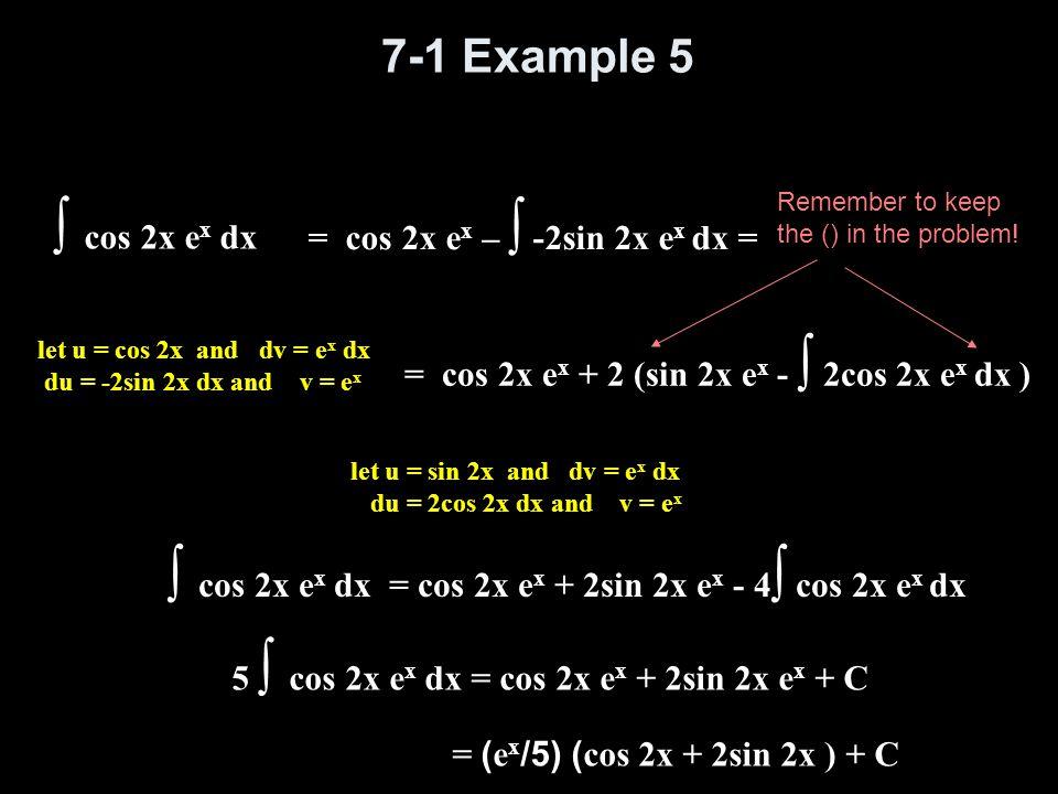 7-1 Example 5 ∫ cos 2x e x dx let u = cos 2x and dv = e x dx du = -2sin 2x dx and v = e x = cos 2x e x – ∫ -2sin 2x e x dx = let u = sin 2x and dv = e
