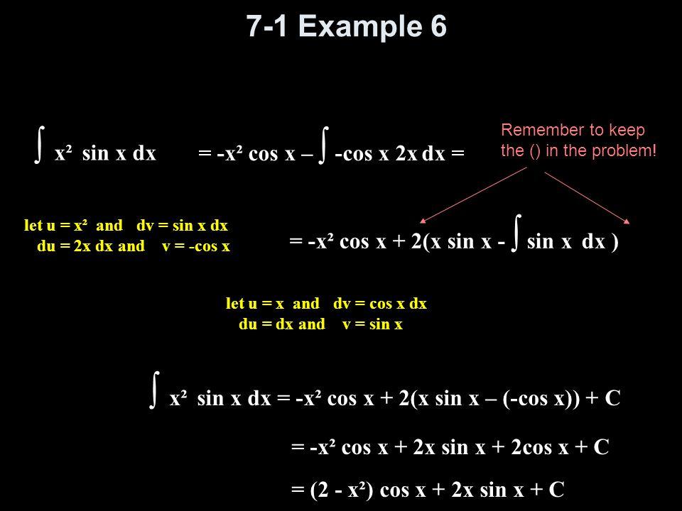 7-1 Example 6 ∫ x² sin x dx let u = x² and dv = sin x dx du = 2x dx and v = -cos x = -x² cos x – ∫ -cos x 2x dx = let u = x and dv = cos x dx du = dx