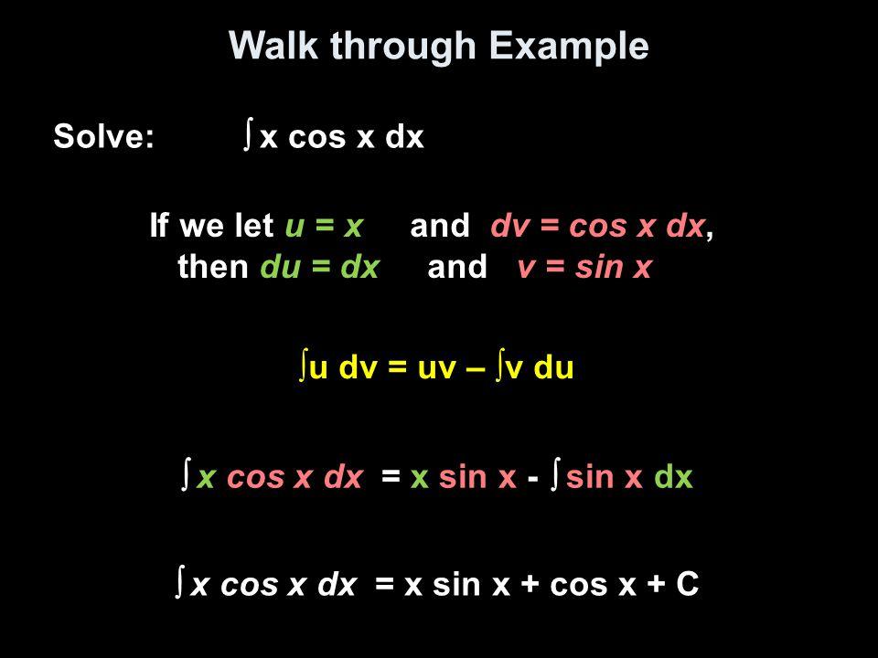 Walk through Example Solve:  x cos x dx If we let u = x and dv = cos x dx, then du = dx and v = sin x ∫u dv = uv – ∫v du  x cos x dx = x sin x -  s