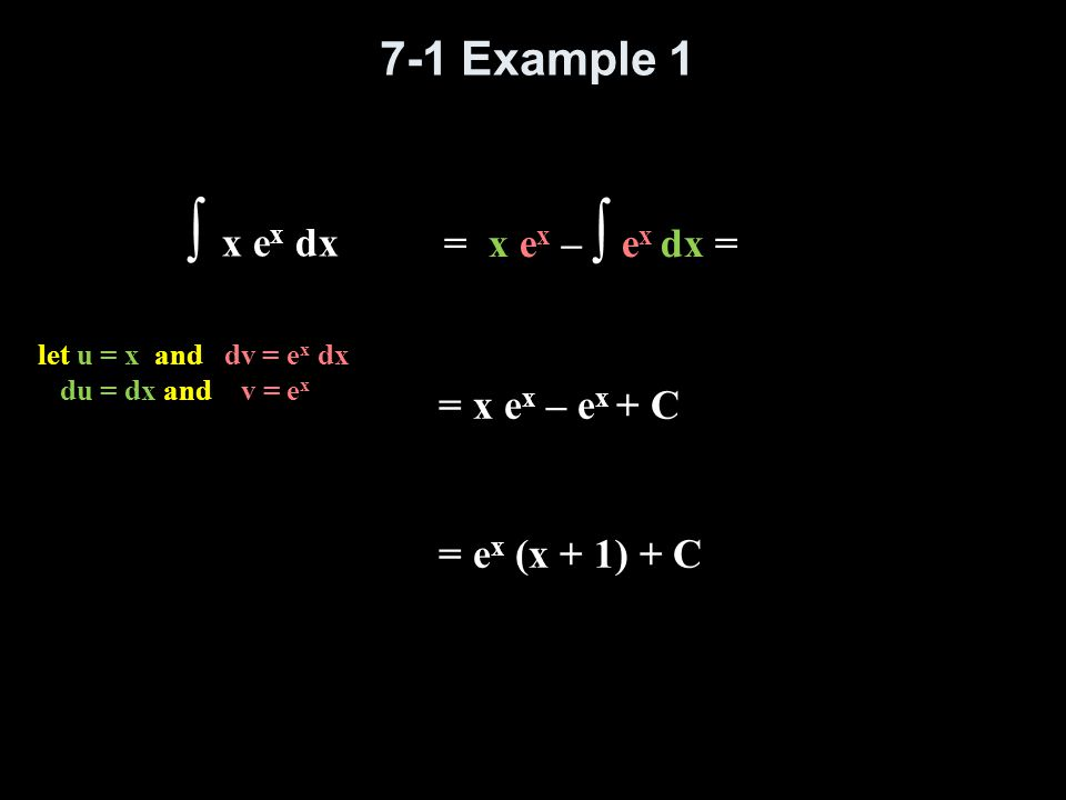 7-1 Example 2 ∫ x ln x dx let u = ln x and dv = x dx du = dx/x and v = ½ x² = ½x² ln x - ∫ ½ x ² dx/x = ½x² ln x - ¼x² + C = ¼x² (2ln x – 1) + C = ½x² ln x - ∫ ½ x dx