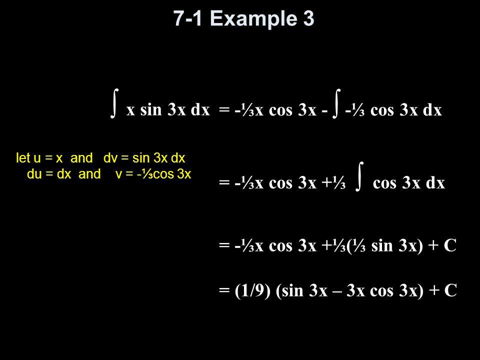 7-1 Example 3 ∫ x sin 3x dx let u = x and dv = sin 3x dx du = dx and v = -⅓cos 3x = -⅓x cos 3x - ∫ -⅓ cos 3x dx = -⅓x cos 3x +⅓(⅓ sin 3x) + C = (1/9)