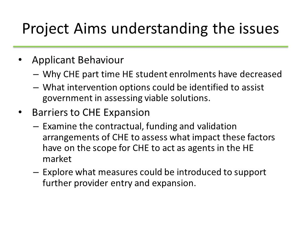 Objectives – Building the Evidence Base Establish the quantity and extent of part time and full time college HE, Establish future ambitions of CHE Student perspective - reasons for decline in recruitment to p/t HE in FE courses Employer perspective - reasons for decline in recruitment to p/t HE in FE courses Identify future College HE plans, to more fully understand ambitions for HE expansion or contraction; Identify barriers and constraints for College HE expansion;