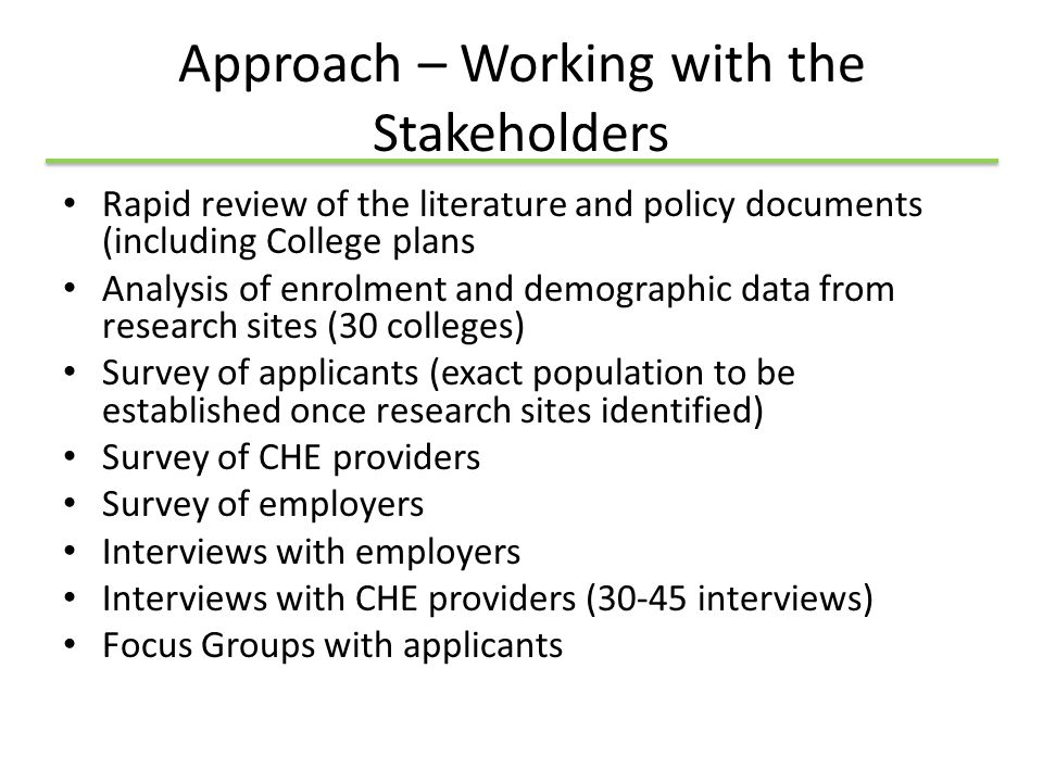 Approach – Working with the Stakeholders Rapid review of the literature and policy documents (including College plans Analysis of enrolment and demographic data from research sites (30 colleges) Survey of applicants (exact population to be established once research sites identified) Survey of CHE providers Survey of employers Interviews with employers Interviews with CHE providers (30-45 interviews) Focus Groups with applicants