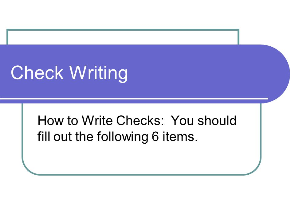 Check Writing How to Write Checks: You should fill out the following 6 items.