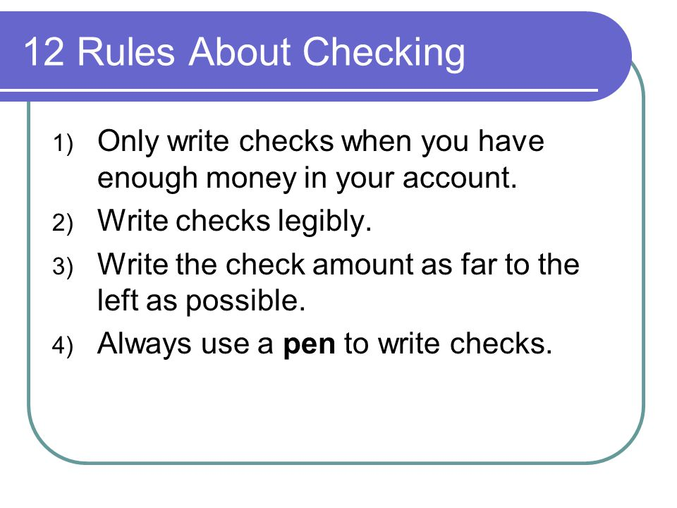 1) Only write checks when you have enough money in your account. 2) Write checks legibly. 3) Write the check amount as far to the left as possible. 4)