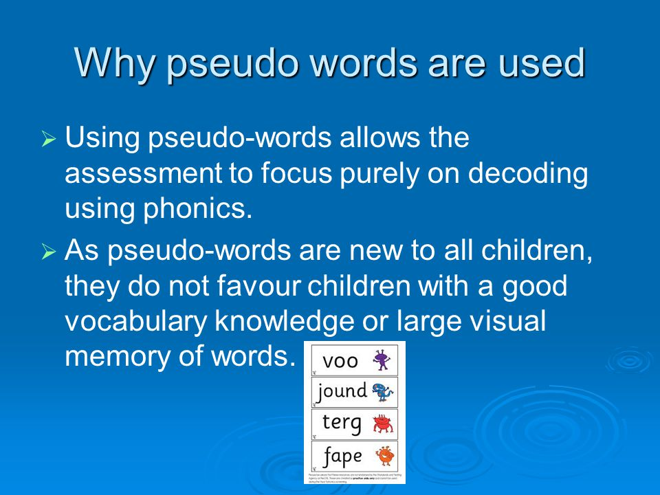 Why pseudo words are used   Using pseudo-words allows the assessment to focus purely on decoding using phonics.   As pseudo-words are new to all c
