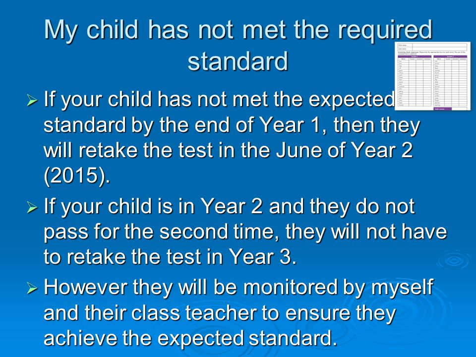 My child has not met the required standard  If your child has not met the expected standard by the end of Year 1, then they will retake the test in t