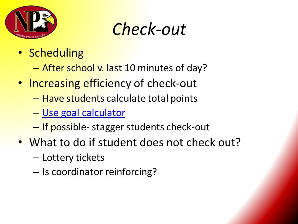 Check-out Scheduling – After school v. last 10 minutes of day? Increasing efficiency of check-out – Have students calculate total points – Use goal ca