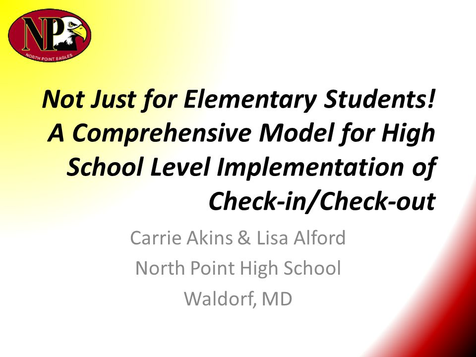 Not Just for Elementary Students! A Comprehensive Model for High School Level Implementation of Check-in/Check-out Carrie Akins & Lisa Alford North Po