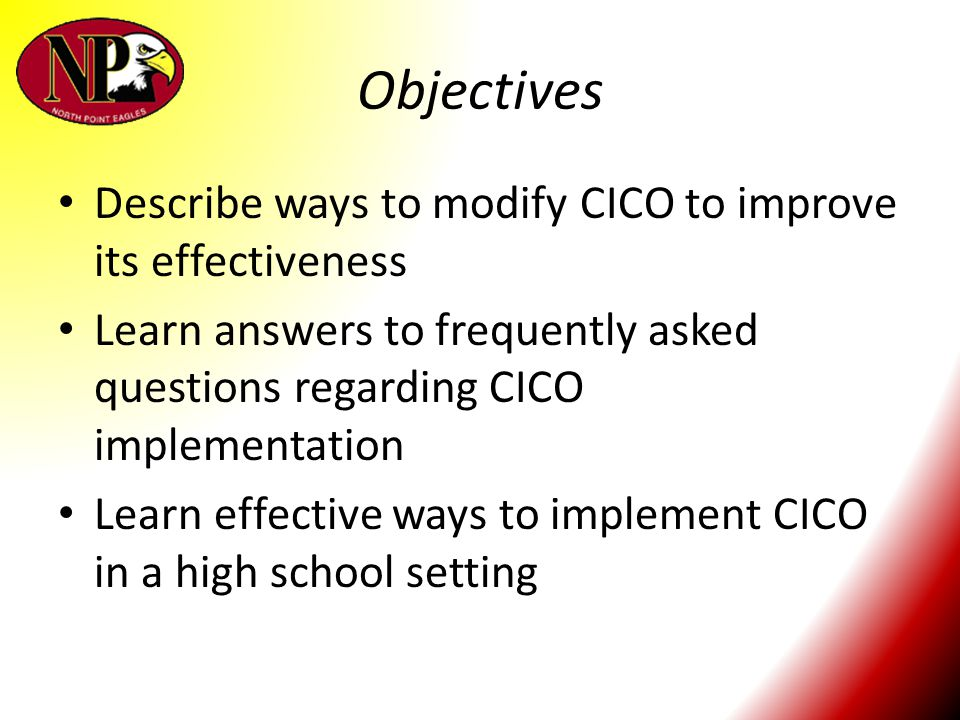 Objectives Describe ways to modify CICO to improve its effectiveness Learn answers to frequently asked questions regarding CICO implementation Learn e