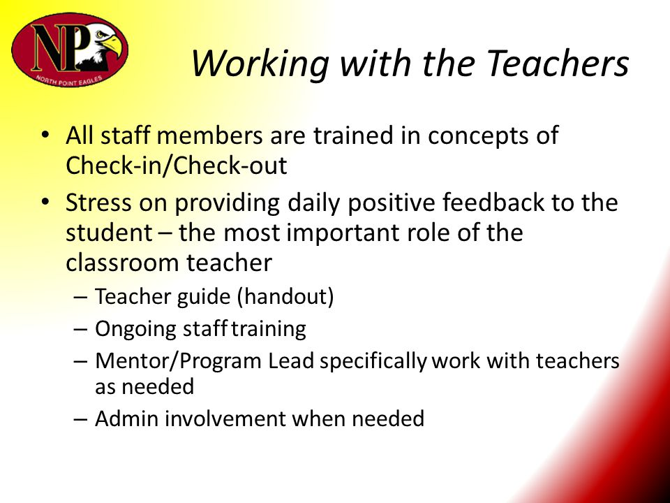 Working with the Teachers All staff members are trained in concepts of Check-in/Check-out Stress on providing daily positive feedback to the student –