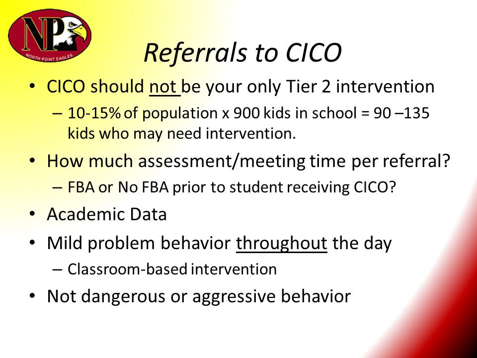 Referrals to CICO CICO should not be your only Tier 2 intervention – 10-15% of population x 900 kids in school = 90 –135 kids who may need interventio