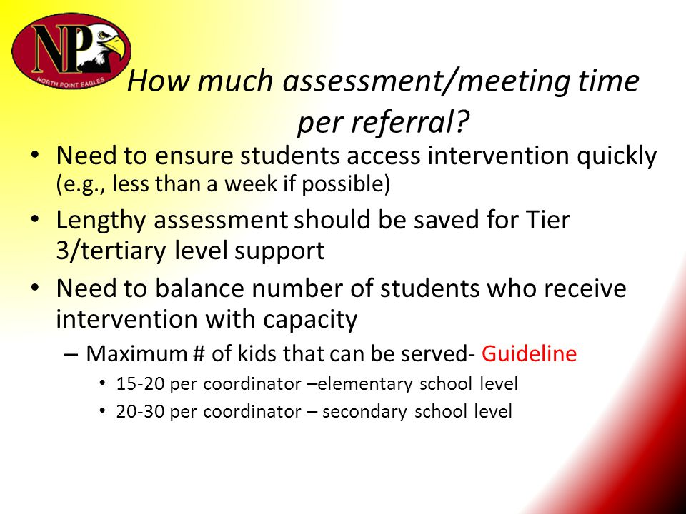 How much assessment/meeting time per referral? Need to ensure students access intervention quickly (e.g., less than a week if possible) Lengthy assess