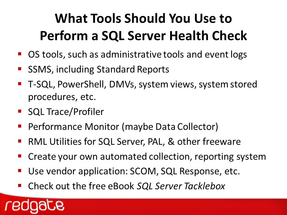 What Tools Should You Use to Perform a SQL Server Health Check  OS tools, such as administrative tools and event logs  SSMS, including Standard Repo