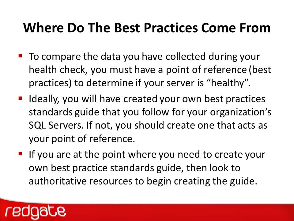 Why Perform a SQL Server Health Check  Provides documentation and a baseline for:  Performance Tuning  Troubleshooting  Rebuilding, Disaster Recovery  To identify potential problems & fix them early  To implement best practices (& help develop your own best practices standards guide).