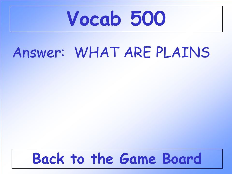 Answer: WHAT ARE PLAINS Back to the Game Board Vocab 500