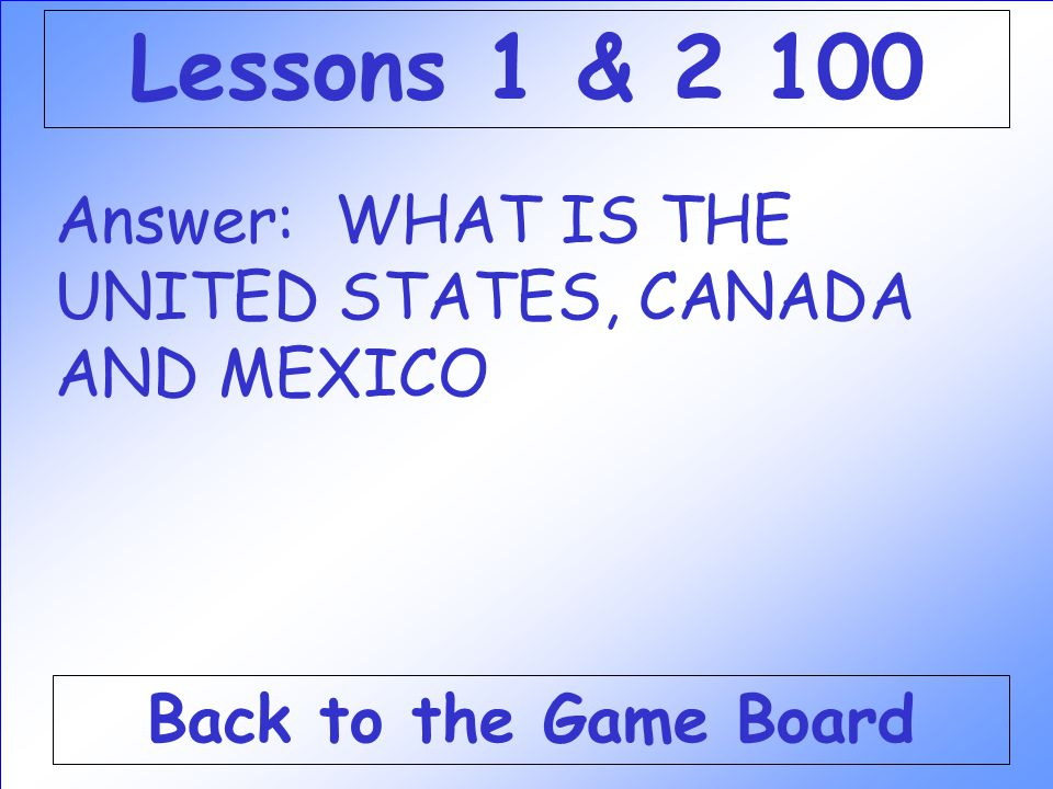Answer: WHAT IS THE UNITED STATES, CANADA AND MEXICO Back to the Game Board Lessons 1 & 2 100