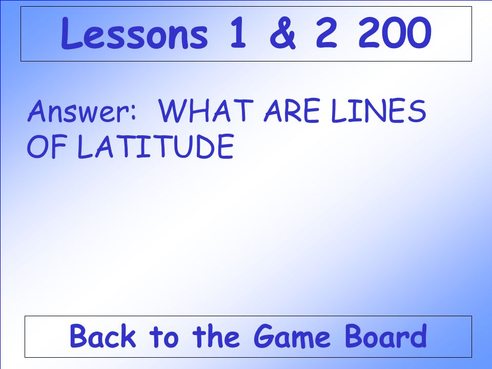Answer: WHAT ARE LINES OF LATITUDE Back to the Game Board Lessons 1 & 2 200