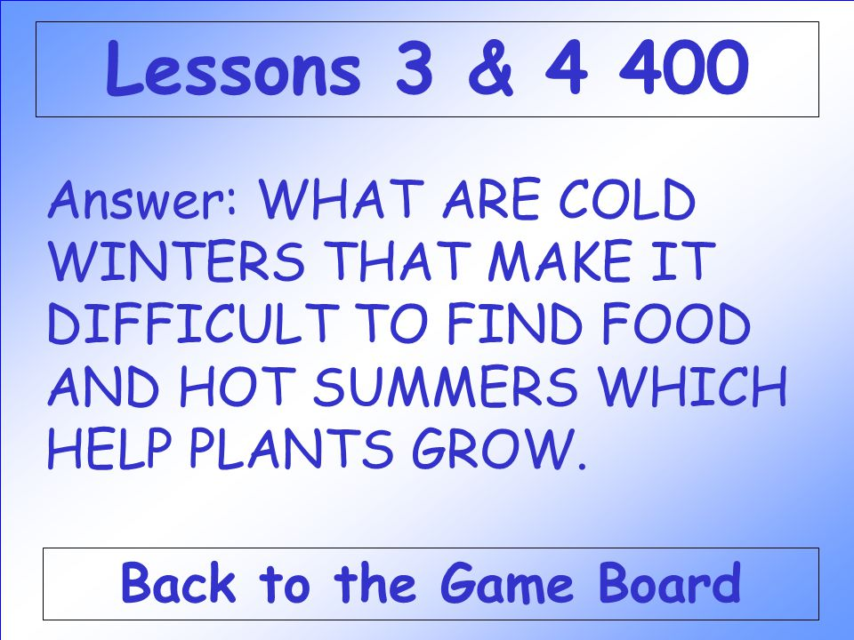 Answer: WHAT ARE COLD WINTERS THAT MAKE IT DIFFICULT TO FIND FOOD AND HOT SUMMERS WHICH HELP PLANTS GROW.
