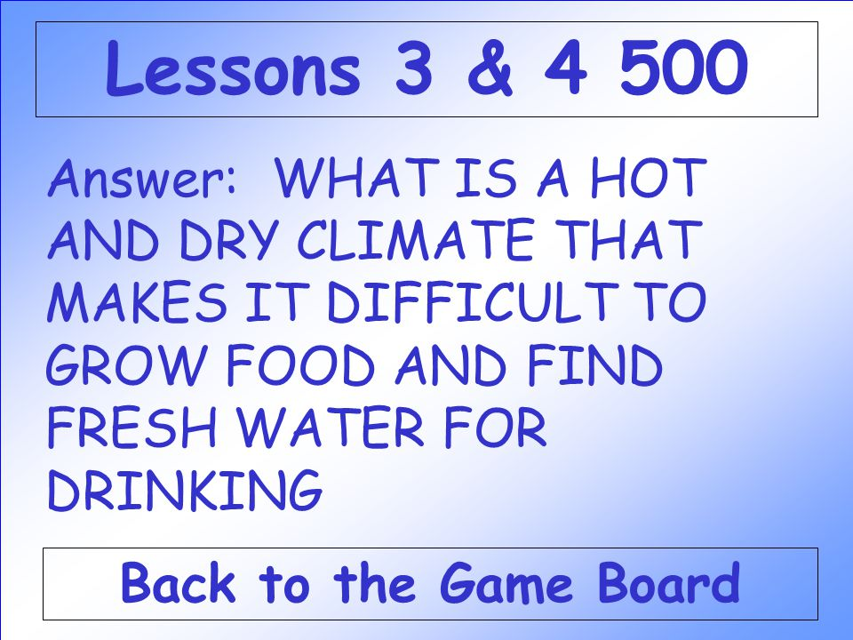 Answer: WHAT IS A HOT AND DRY CLIMATE THAT MAKES IT DIFFICULT TO GROW FOOD AND FIND FRESH WATER FOR DRINKING Back to the Game Board Lessons 3 & 4 500