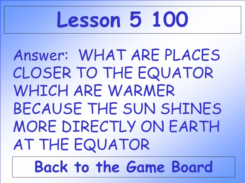 Answer: WHAT ARE PLACES CLOSER TO THE EQUATOR WHICH ARE WARMER BECAUSE THE SUN SHINES MORE DIRECTLY ON EARTH AT THE EQUATOR Back to the Game Board Lesson 5 100