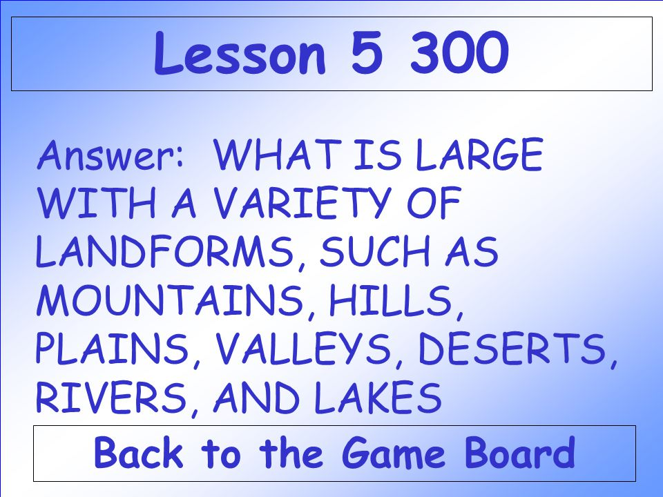 Answer: WHAT IS LARGE WITH A VARIETY OF LANDFORMS, SUCH AS MOUNTAINS, HILLS, PLAINS, VALLEYS, DESERTS, RIVERS, AND LAKES Back to the Game Board Lesson 5 300