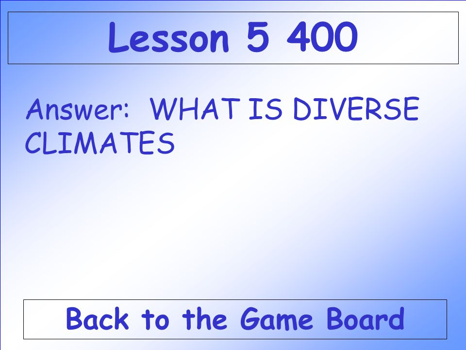 Answer: WHAT IS DIVERSE CLIMATES Back to the Game Board Lesson 5 400