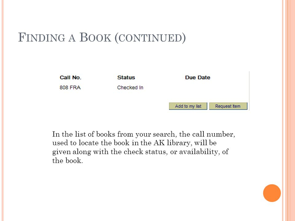 F INDING A B OOK ( CONTINUED ) In the list of books from your search, the call number, used to locate the book in the AK library, will be given along with the check status, or availability, of the book.