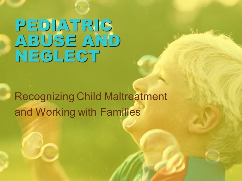 PEDIATRIC ABUSE AND NEGLECT Recognizing Child Maltreatment and Working with Families