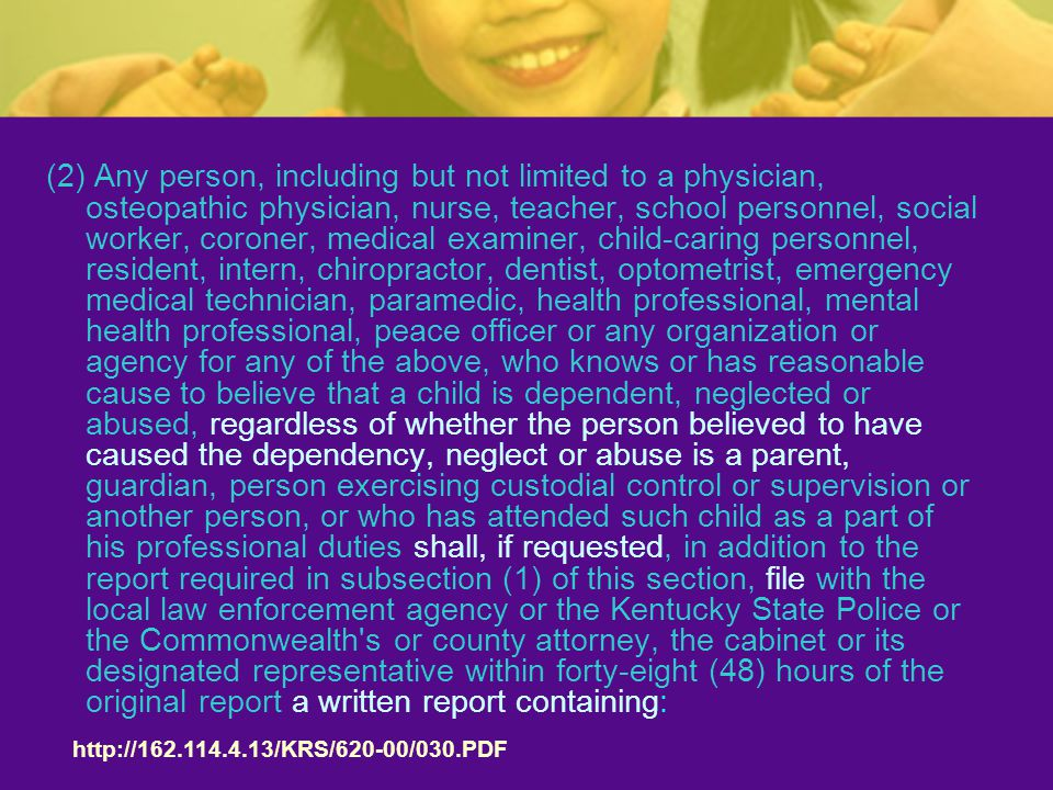 (2) Any person, including but not limited to a physician, osteopathic physician, nurse, teacher, school personnel, social worker, coroner, medical examiner, child-caring personnel, resident, intern, chiropractor, dentist, optometrist, emergency medical technician, paramedic, health professional, mental health professional, peace officer or any organization or agency for any of the above, who knows or has reasonable cause to believe that a child is dependent, neglected or abused, regardless of whether the person believed to have caused the dependency, neglect or abuse is a parent, guardian, person exercising custodial control or supervision or another person, or who has attended such child as a part of his professional duties shall, if requested, in addition to the report required in subsection (1) of this section, file with the local law enforcement agency or the Kentucky State Police or the Commonwealth s or county attorney, the cabinet or its designated representative within forty-eight (48) hours of the original report a written report containing: http://162.114.4.13/KRS/620-00/030.PDF