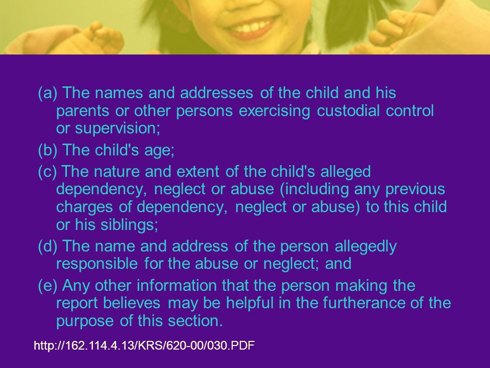 (a) The names and addresses of the child and his parents or other persons exercising custodial control or supervision; (b) The child s age; (c) The nature and extent of the child s alleged dependency, neglect or abuse (including any previous charges of dependency, neglect or abuse) to this child or his siblings; (d) The name and address of the person allegedly responsible for the abuse or neglect; and (e) Any other information that the person making the report believes may be helpful in the furtherance of the purpose of this section.
