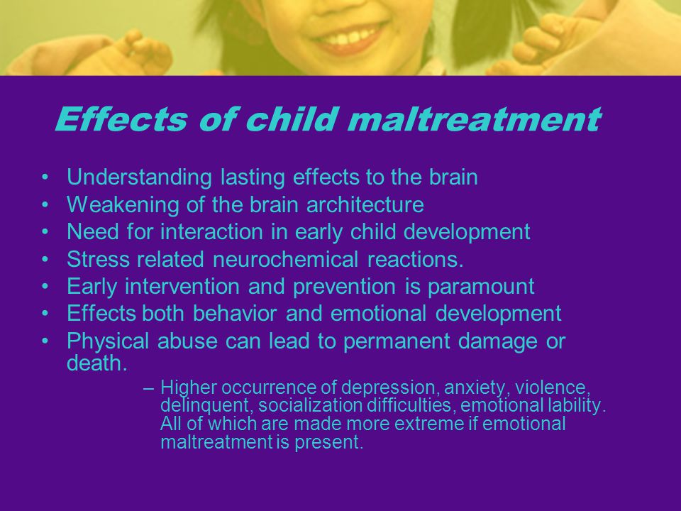 Effects of child maltreatment Understanding lasting effects to the brain Weakening of the brain architecture Need for interaction in early child development Stress related neurochemical reactions.