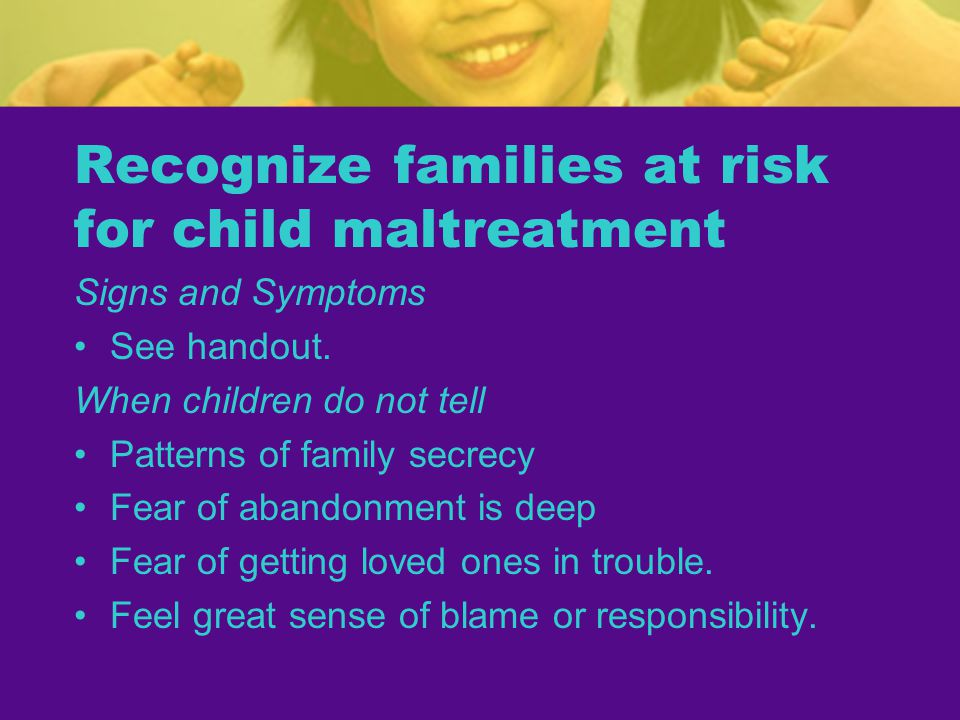 Recognize families at risk for child maltreatment Signs and Symptoms See handout.