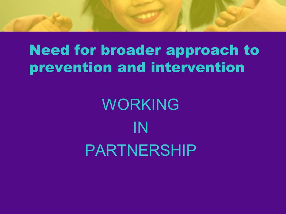 Need for broader approach to prevention and intervention WORKING IN PARTNERSHIP