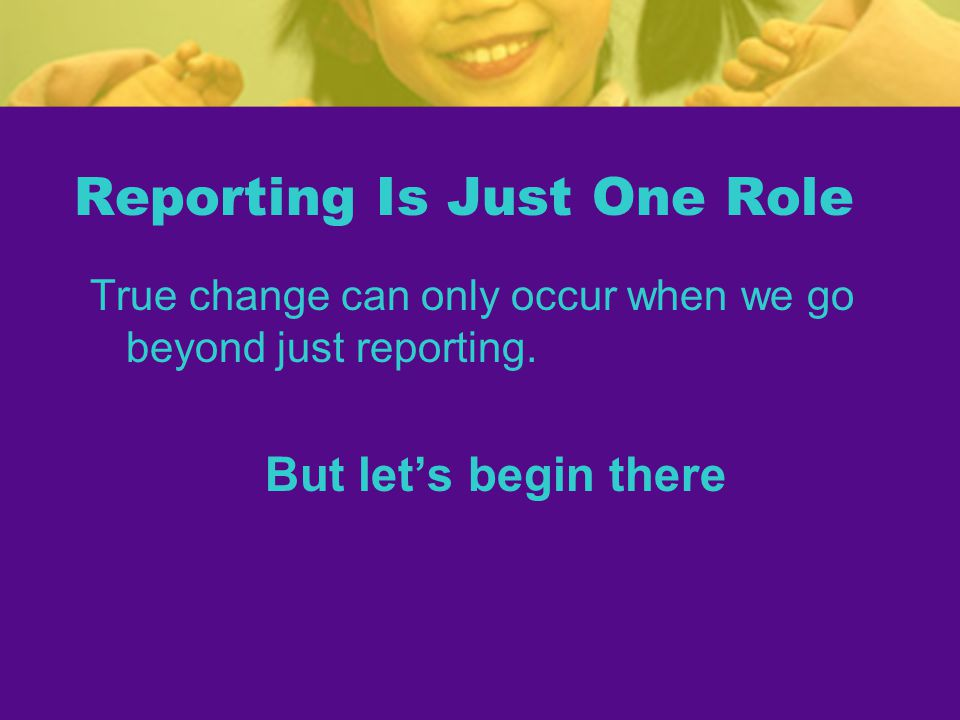Reporting Is Just One Role True change can only occur when we go beyond just reporting.